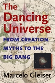 The Dancing Universe - From Creation Myths to the Big Bang ebook by Marcelo Gleiser