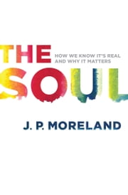 The Soul - How We Know It's Real and Why It Matters ebook by J. P. Moreland