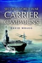Second World War Carrier Campaigns ebook by David Wragg