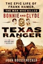 Texas Ranger - The Epic Life of Frank Hamer, the Man Who Killed Bonnie and Clyde eBook by John Boessenecker