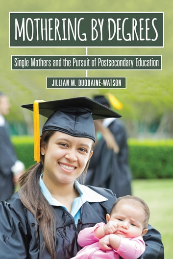Mothering by Degrees - Single Mothers and the Pursuit of Postsecondary Education ebook by Jillian M. Duquaine-Watson