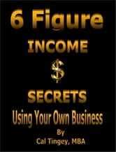 6 Figure Income Secrets Using Your Own Business ebook by Cal Tingey