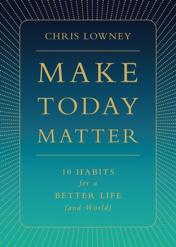 Make Today Matter - 10 Habits for a Better Life (and World) ebook by Mr. Chris Lowney
