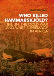 Who Killed Hammarskjold?: The UN, the Cold War and White Supremacy in Africa ebook by Susan Williams