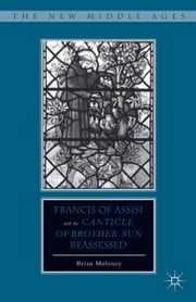 "Francis of Assisi and His ""Canticle of Brother Sun"" Reassessed ebook by B. Moloney"