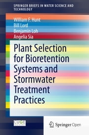 Plant Selection for Bioretention Systems and Stormwater Treatment Practices ebook by William F. Hunt,Bill Lord,Benjamin Loh,Angelia Sia