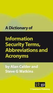 A Dictionary of Information Security Terms, Abbreviations and Acronyms ebook by Calder, Alan