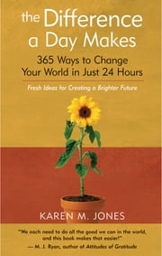 The Difference a Day Makes - 365 Ways to Change Your World in Just 24 Hours ebook by Karen M. Jones