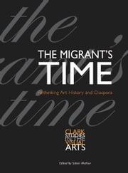 The Migrant's Time: Rethinking Art History and Diaspora ebook by Saloni Mathur