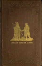 Adventures of the Ojibbeway and Ioway Indians in England, France, and Belgium; Vol. I (of 2) (Illustrated) ebook by George Catlin