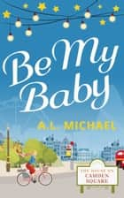 Be My Baby (The House on Camden Square, Book 3) ebook by A. L. Michael