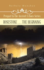 Rosestone . . . the Beginning - Prequel to the Ancient Echoes Series ebook by Barbara Monahan