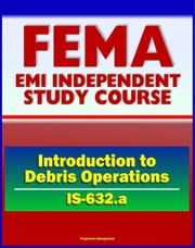 21st Century FEMA Study Course: Introduction to Debris Operations (IS-632.a) Public Assistance Grants, Debris Management Plans, Sites, Estimating Procedures, Recycling, Environmental Considerations ebook by Progressive Management