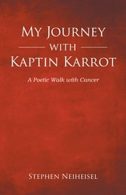 My Journey with Kaptin Karrot - A Poetic Walk with Cancer ebook by Stephen Neiheisel