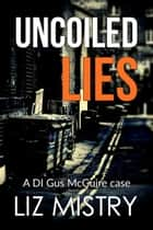 Uncoiled Lies ebook by Liz Mistry
