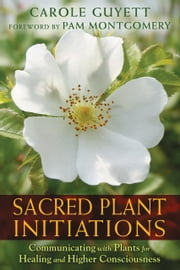 Sacred Plant Initiations - Communicating with Plants for Healing and Higher Consciousness ebook by Carole Guyett,Pam Montgomery