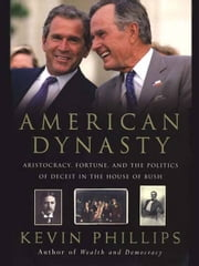American Dynasty - Aristocracy, Fortune, and the Politics of Deceit in the House of Bush ebook by Kevin Phillips