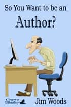 So You Want to be an Author? ebook by Jim Woods