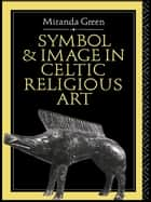 Symbol and Image in Celtic Religious Art ebook by Miranda Green