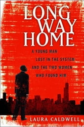 Long Way Home - A Young Man Lost in the System and the Two Women Who Found Him ebook by Laura Caldwell