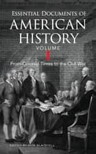 Essential Documents of American History, Volume I - From Colonial Times to the Civil War ebook by Bob Blaisdell