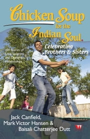 CHICKEN SOUP FOR THE INDIAN SOUL : CELEBRATING BROTHER AND SISTER ebook by Jack Canfield,Mark Victor Hansen,Baisali Chatterjee Dutt