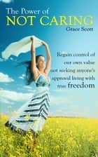 The Power of Not Caring: Regain control of our own value, not seeking anyone's approval, living with true freedom ebook by Grace Scott