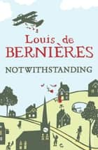 Notwithstanding - Stories from an English Village ebook by Louis de Bernieres