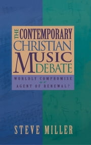 The Contemporary Christian Music Debate: Worldly Compromise or Agent of Renewal ebook by J. Steve Miller