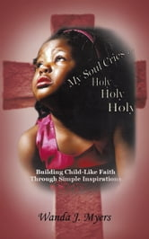 My Soul Cries... Holy Holy Holy - Building Child-Like Faith Through Simple Inspirations ebook by Wanda J. Myers