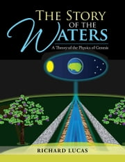 The Story of the Waters - A Theory of the Physics of Genesis ebook by Richard Lucas