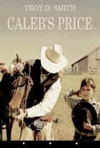 Caleb's Price ebook by Troy D. Smith