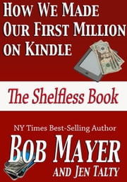 How We Made Our First Million on Kindle - The Shelfless Book ebook by Bob Mayer, Jen Talty