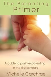 The Parenting Primer: A guide to positive parenting in the first six years ebook by Michelle Carchrae