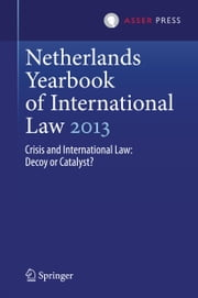 Netherlands Yearbook of International Law 2013 - Crisis and International Law: Decoy or Catalyst? ebook by Mielle K. Bulterman,Willem J.M. van Genugten