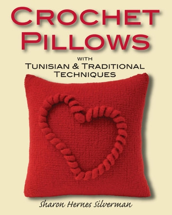 Crochet Pillows with Tunisian & Traditional Techniques ebook by Sharon Hernes Silverman