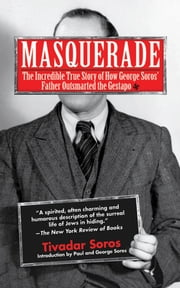 Masquerade - The Incredible True Story of How George Soros' Father Outsmarted the Gestapo ebook by Tivadar Soros,Humphrey Tonkin,George Soros,Paul Soros