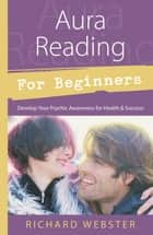 Aura Reading for Beginners: Develop Your Psychic Awareness for Health & Success - Develop Your Psychic Awareness for Health & Success ebook by Richard Webster