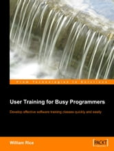 User Training for Busy Programmers ebook by William Rice
