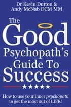The Good Psychopath's Guide To Success: How to use your inner psychopath to get the most out of life ebook by Dr Kevin Dutton, Andy McNab