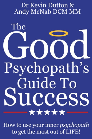 The Good Psychopath's Guide To Success: How to use your inner psychopath to get the most out of life ebook by Dr Kevin Dutton,Andy McNab