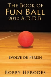 The Book of Fun Ball 2010 A.D.D.B. - Evolve or Perish ebook by Bobby Herodes