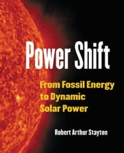 Power Shift - From Fossil Energy to Dynamic Solar Power ebook by Robert Arthur Stayton