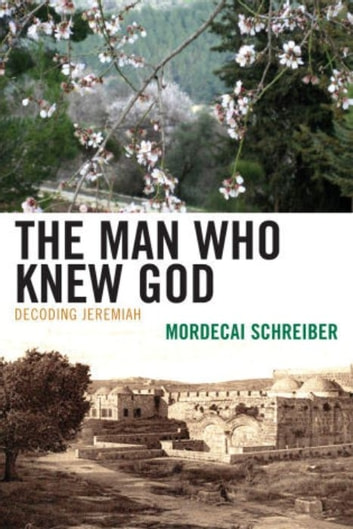 The Man Who Knew God - Decoding Jeremiah ebook by Mordecai Schreiber