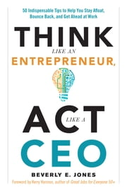 Think Like an Entrepreneur, Act Like a CEO - 50 Indispensable Tips to Help You Stay Afloat, Bounce Back, and Get Ahead at Work ebook by Beverly E. Jones,Kerry Hannon