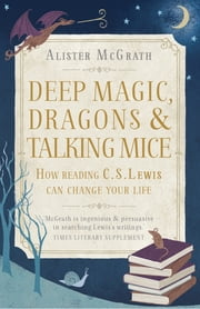 Deep Magic, Dragons and Talking Mice - How Reading C.S. Lewis Can Change Your Life ebook by Alister McGrath