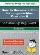 How to Become a Roll-forming-machine Operator Ii - How to Become a Roll-forming-machine Operator Ii eBook by Larraine Mullis