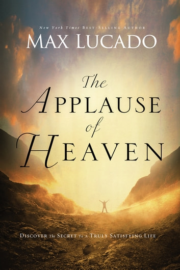 The Applause of Heaven - Discover the Secret to a Truly Satisfying Life ebook by Max Lucado