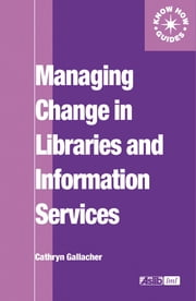 Managing Change in Libraries and Information Services ebook by Cathryn Gallacher