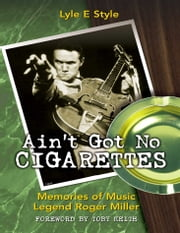 Ain't Got No Cigarettes - Memories of Music Legend Roger Miller ebook by Lyle E. Style